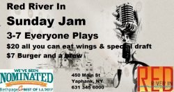 The Red River In Sunday Jam is Still the Hottest Jam around!!! Drink specials for all Jammers Sunday Brunch Menu available, $20 all you can eat/drink wing special every Sunday and Thursday Full Backline Provided, just bring your axe, sticks, keys, voice.......